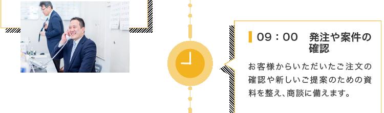 9:00 発注や案件の確認  お客様からいただいたご注文の確認や新しいご提案のための資料を整え、商談に備えます。